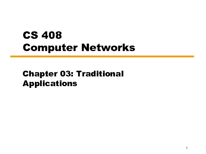 CS 408 Computer Networks Chapter 03: Traditional Applications 1