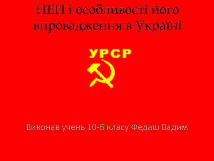 НЕП і особливості його впровадження в Україні Виконав учень 10 -Б класу Федаш Вадим