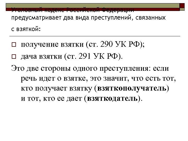 Уголовный кодекс Российской Федерации предусматривает два вида преступлений, связанных с взяткой: получение взятки (ст.