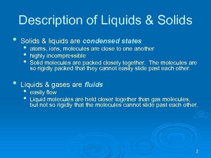 Description of Liquids & Solids • Solids & liquids are condensed states • Liquids