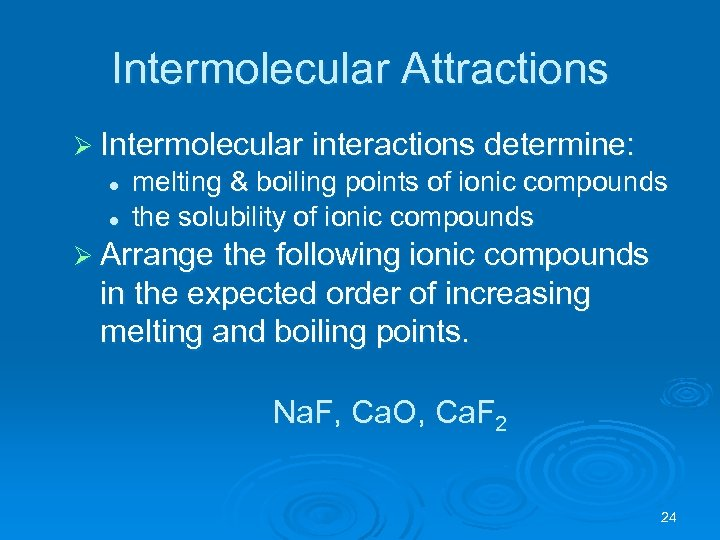 Intermolecular Attractions Ø Intermolecular interactions determine: l l melting & boiling points of ionic