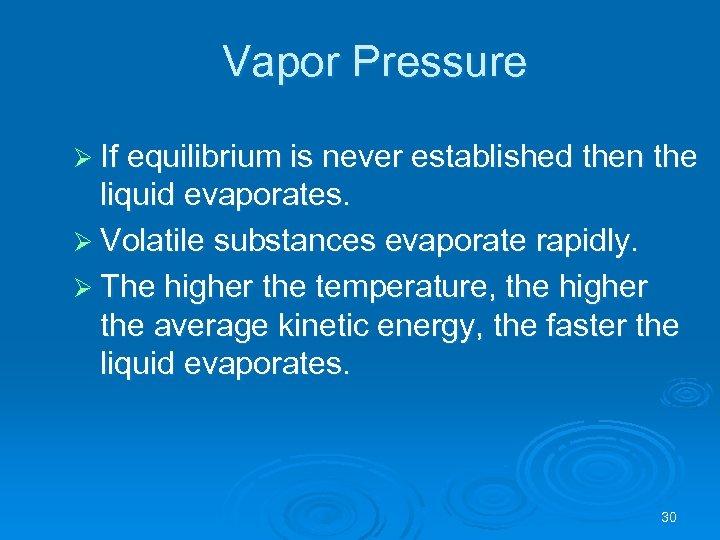 Vapor Pressure Ø If equilibrium is never established then the liquid evaporates. Ø Volatile