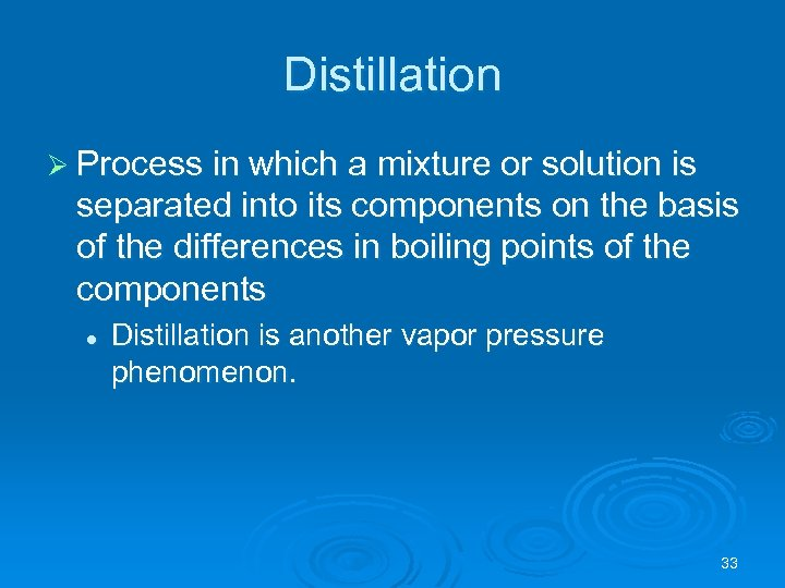 Distillation Ø Process in which a mixture or solution is separated into its components