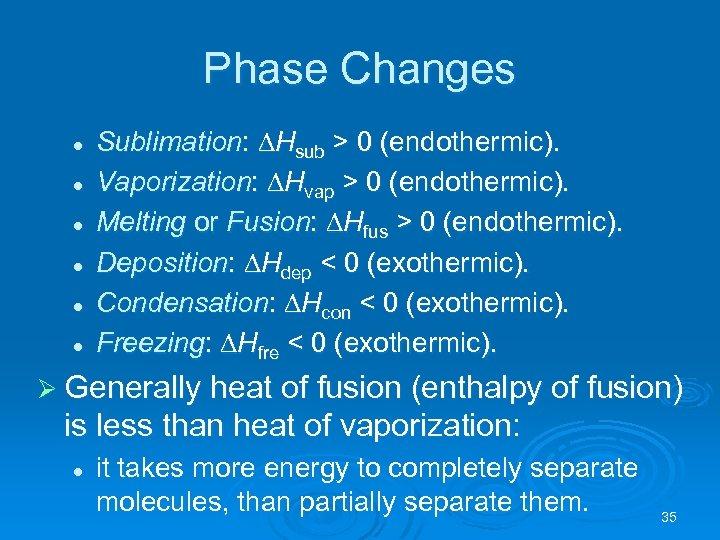 Phase Changes l l l Sublimation: Hsub > 0 (endothermic). Vaporization: Hvap > 0