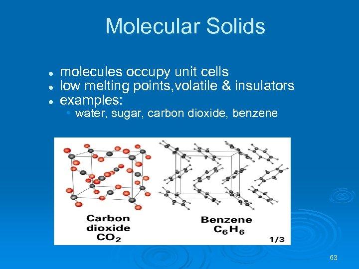 Molecular Solids l l l molecules occupy unit cells low melting points, volatile &