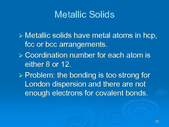 Metallic Solids Ø Metallic solids have metal atoms in hcp, fcc or bcc arrangements.