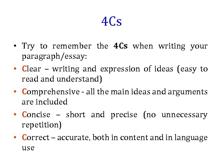 4 Cs • Try to remember the 4 Cs when writing your paragraph/essay: •