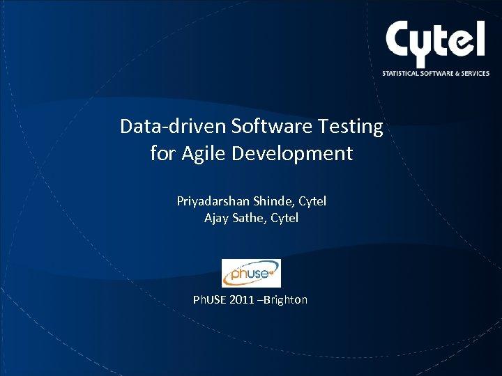 Data-driven Software Testing for Agile Development Priyadarshan Shinde, Cytel Ajay Sathe, Cytel Ph. USE