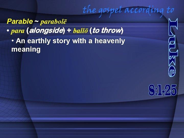 the gospel according to Parable ~ parabolē • para (alongside) + ballō (to throw)