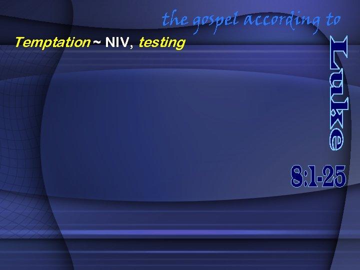 the gospel according to Temptation ~ NIV, testing