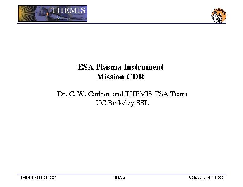 ESA Plasma Instrument Mission CDR Dr. C. W. Carlson and THEMIS ESA Team UC