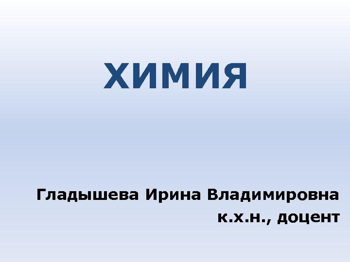 ХИМИЯ Гладышева Ирина Владимировна к. х. н. , доцент