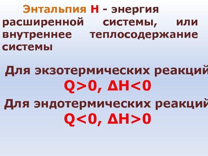 Энтальпия Н - энергия расширенной системы, или внутреннее теплосодержание системы Для экзотермических реакций Q>0,