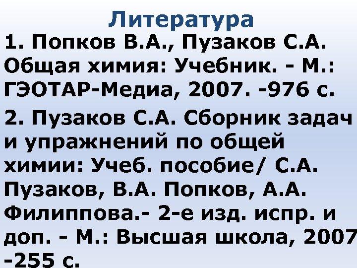 Литература 1. Попков В. А. , Пузаков С. А. Общая химия: Учебник. - М.