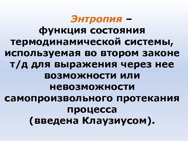 Энтропия – функция состояния термодинамической системы, используемая во втором законе т/д для выражения через