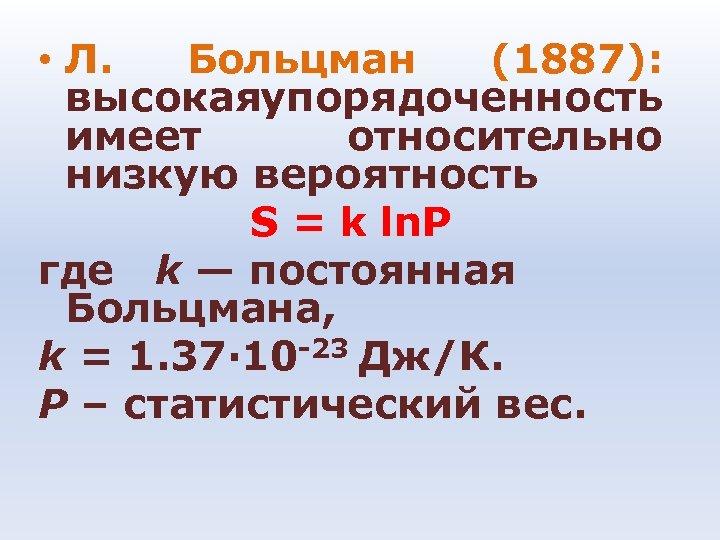 • Л. Больцман (1887): высокая порядоченность у имеет относительно низкую вероятность S =