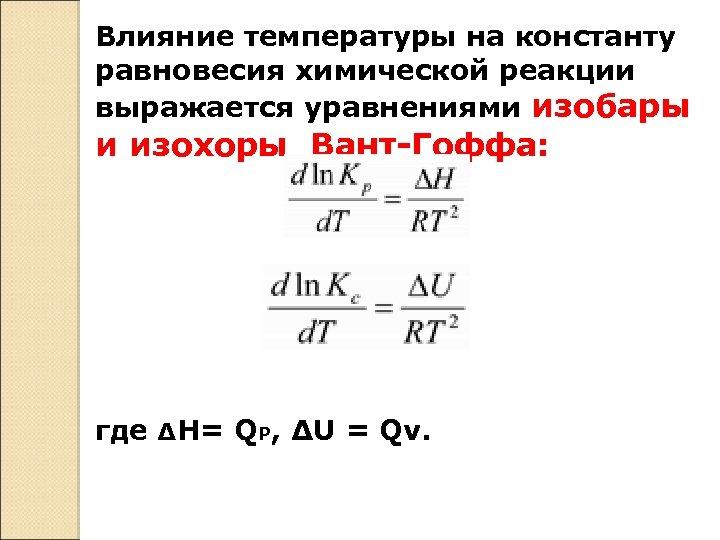 Влияние температуры на константу равновесия химической реакции выражается уравнениями изобары и изохоры Вант-Гоффа: где