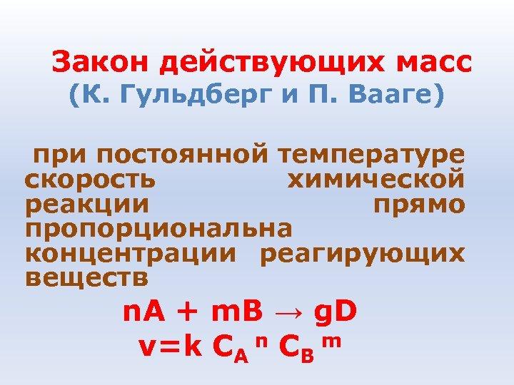 Закон действующих масс (К. Гульдберг и П. Вааге) при постоянной температуре скорость химической