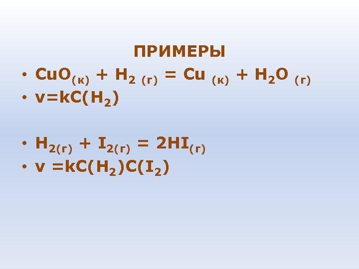 ПРИМЕРЫ • Сu. О(к) + Н 2 (г) = Сu (к) + Н 2