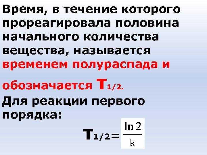 Время, в течение которого прореагировала половина начального количества вещества, называется временем полураспада и τ