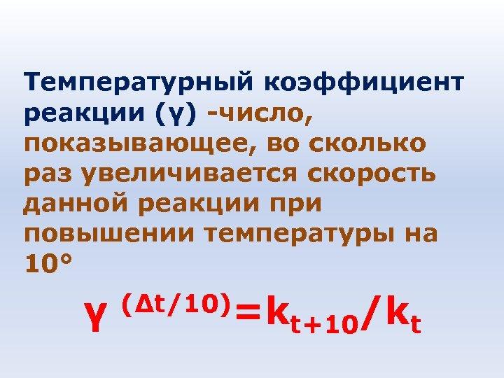 Температурный коэффициент реакции (γ) -число, показывающее, во сколько раз увеличивается скорость данной реакции при