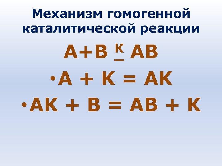 Механизм гомогенной каталитической реакции К АВ А+В • A + K = AK •