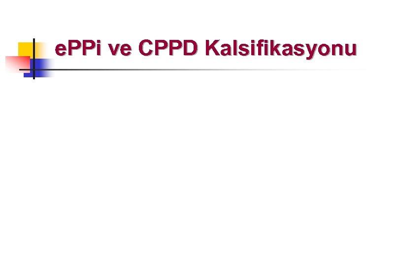 e. PPi ve CPPD Kalsifikasyonu