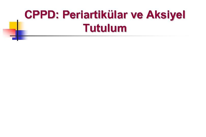 CPPD: Periartikülar ve Aksiyel Tutulum