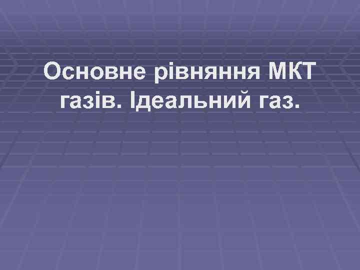 Основне рівняння МКТ газів. Ідеальний газ.