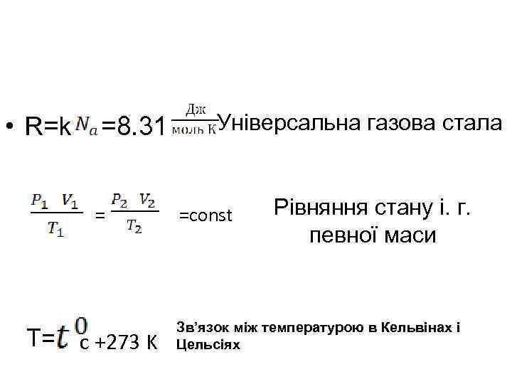 • R=k =8. 31 = T= c +273 K Універсальна газова стала =const