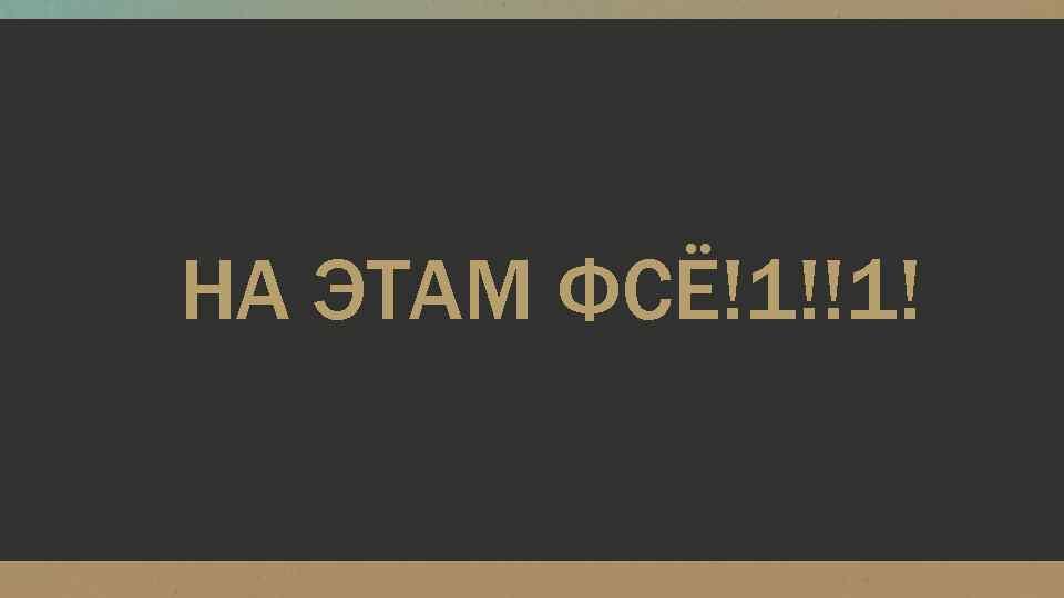 НА ЭТАМ ФСЁ!1!!1!