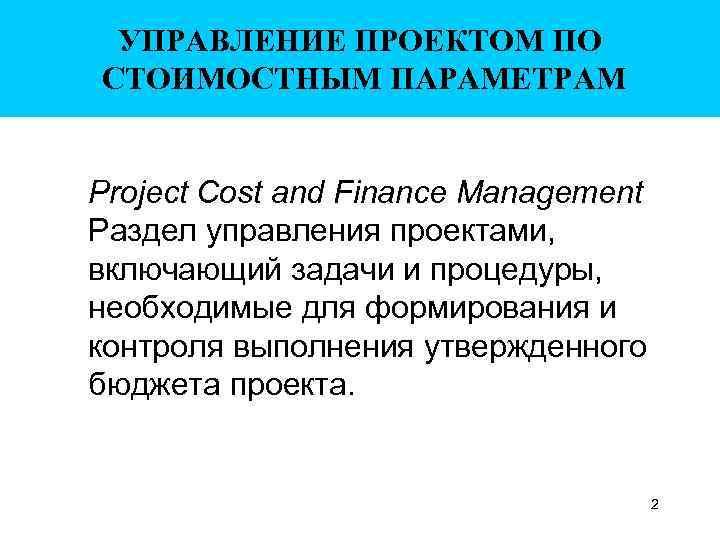 УПРАВЛЕНИЕ ПРОЕКТОМ ПО СТОИМОСТНЫМ ПАРАМЕТРАМ Project Cost and Finance Management Раздел управления проектами, включающий