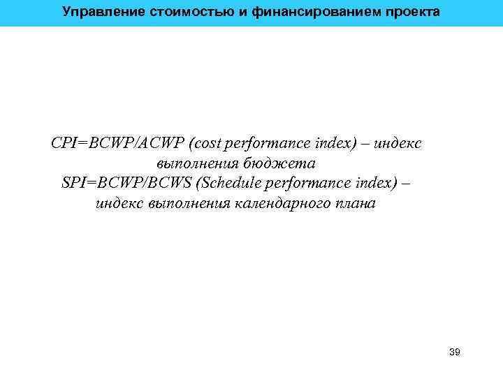 Управление стоимостью и финансированием проекта CPI=BCWP/ACWP (cost performance index) – индекс выполнения бюджета SPI=BCWP/BCWS