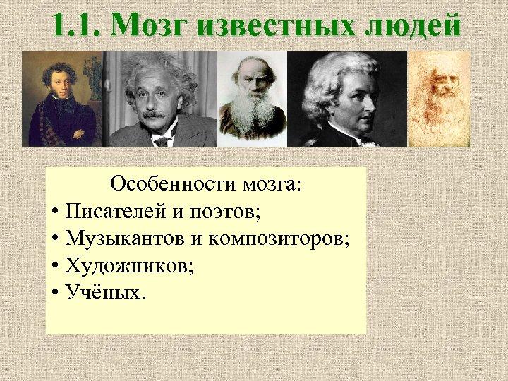 1. 1. Мозг известных людей Особенности мозга: • Писателей и поэтов; • Музыкантов и