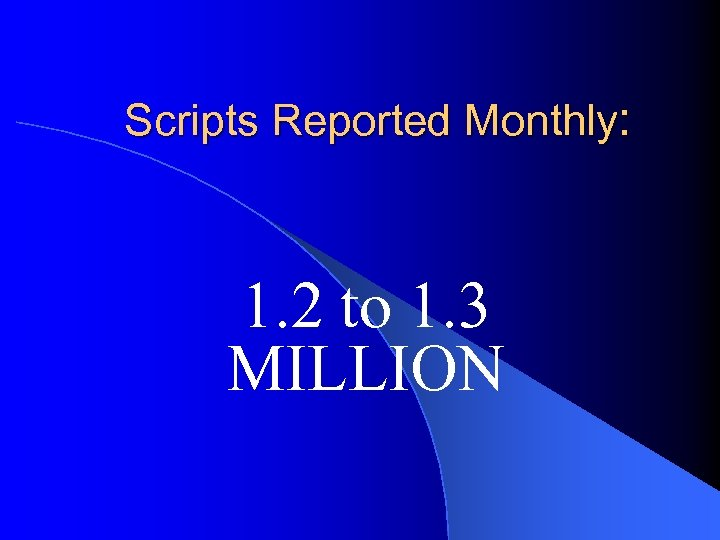 Scripts Reported Monthly: 1. 2 to 1. 3 MILLION