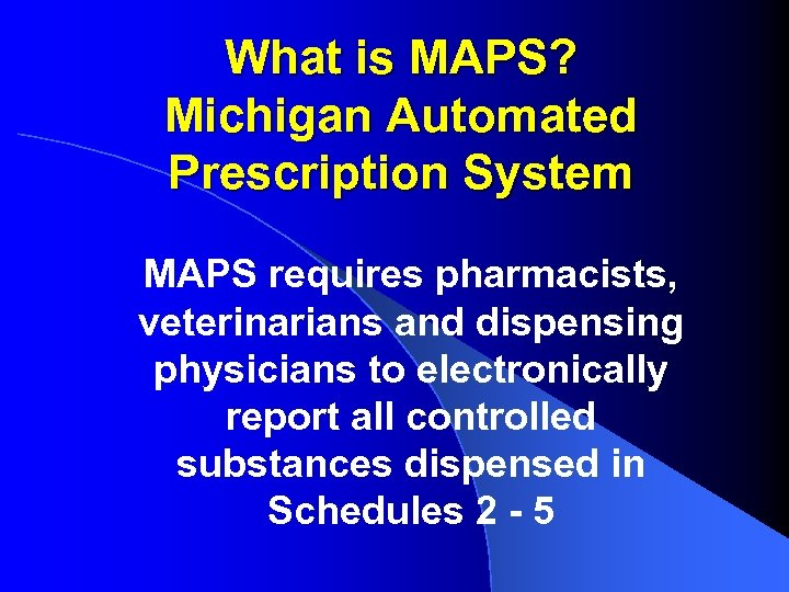 What is MAPS? Michigan Automated Prescription System MAPS requires pharmacists, veterinarians and dispensing physicians