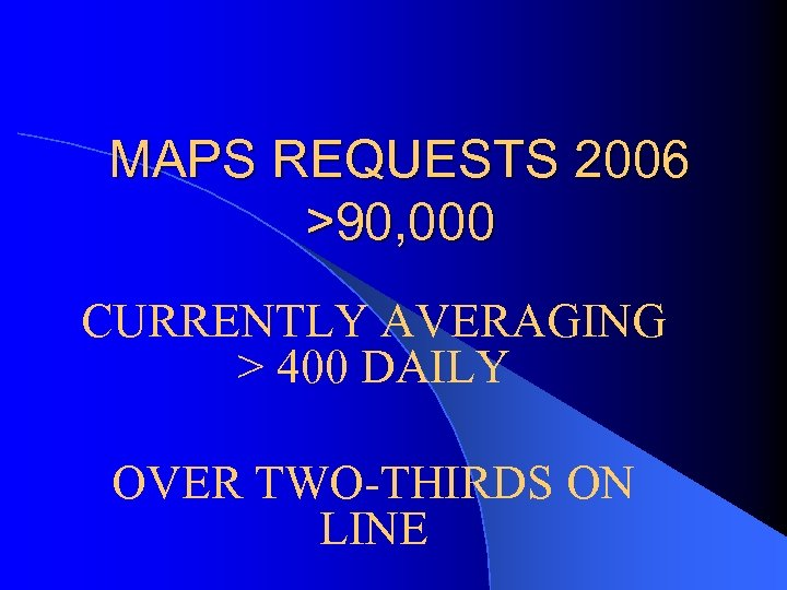MAPS REQUESTS 2006 >90, 000 CURRENTLY AVERAGING > 400 DAILY OVER TWO-THIRDS ON LINE