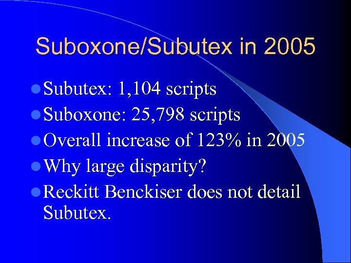 Suboxone/Subutex in 2005 l Subutex: 1, 104 scripts l Suboxone: 25, 798 scripts l