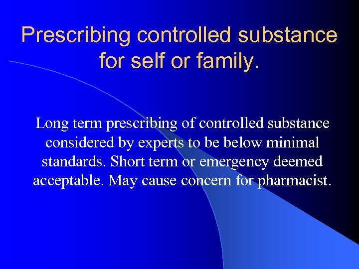 Prescribing controlled substance for self or family. Long term prescribing of controlled substance considered