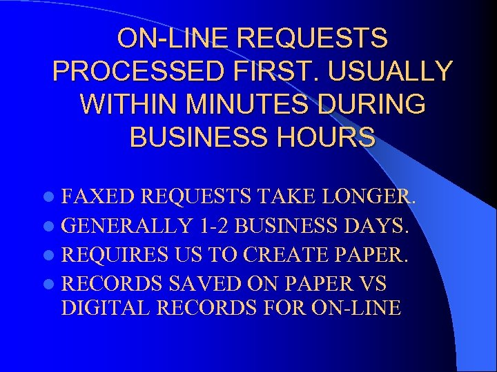 ON-LINE REQUESTS PROCESSED FIRST. USUALLY WITHIN MINUTES DURING BUSINESS HOURS l FAXED REQUESTS TAKE