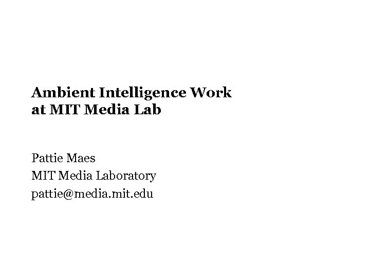 Ambient Intelligence Work at MIT Media Lab Pattie Maes MIT Media Laboratory pattie@media. mit.