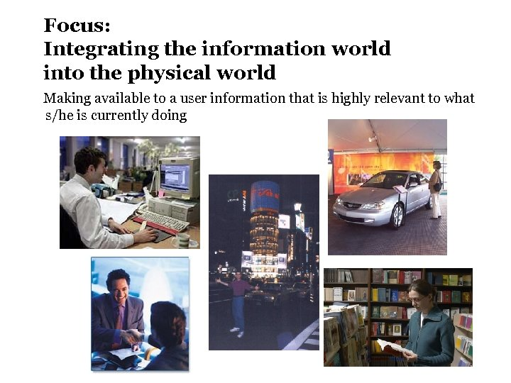 Focus: Integrating the information world into the physical world Making available to a user