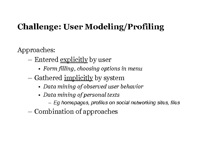 Challenge: User Modeling/Profiling Approaches: – Entered explicitly by user • Form filling, choosing options