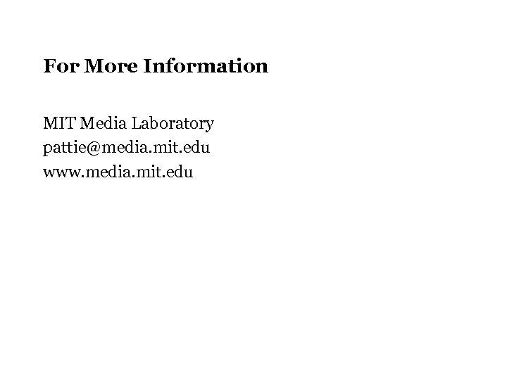 For More Information MIT Media Laboratory pattie@media. mit. edu www. media. mit. edu