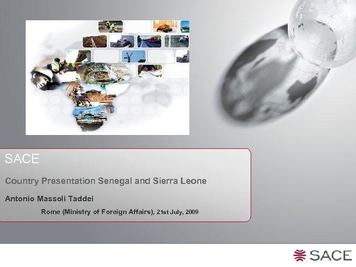 SACE Country Presentation Senegal and Sierra Leone Antonio Massoli Taddei Rome (Ministry of Foreign