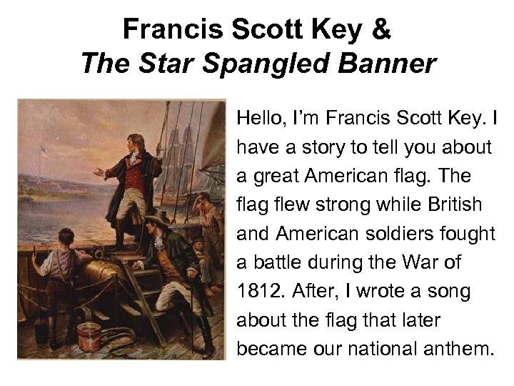 Francis Scott Key & The Star Spangled Banner Hello, I'm Francis Scott Key. I