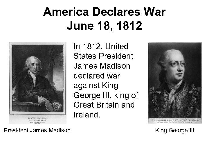America Declares War June 18, 1812 In 1812, United States President James Madison declared