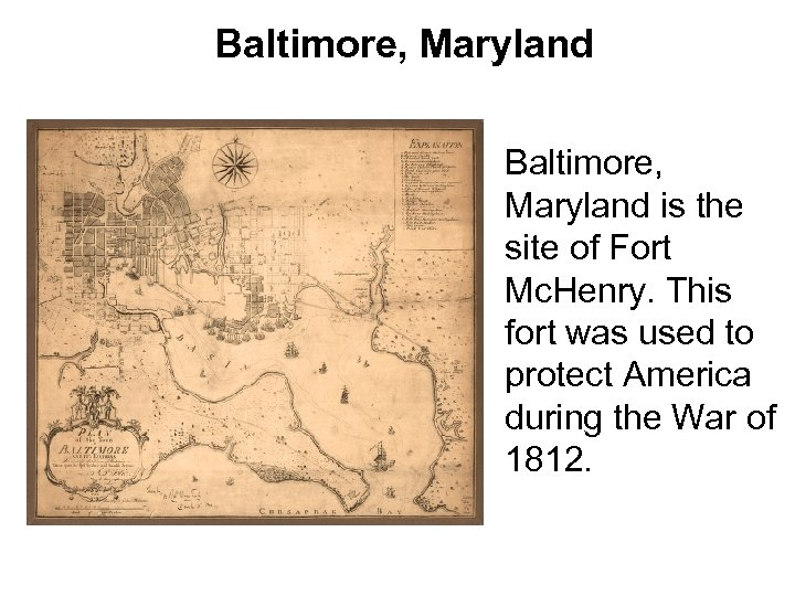 Baltimore, Maryland is the site of Fort Mc. Henry. This fort was used to