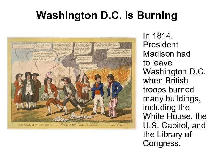 Washington D. C. Is Burning In 1814, President Madison had to leave Washington D.