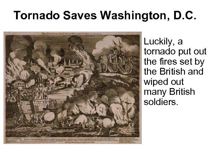Tornado Saves Washington, D. C. Luckily, a tornado put out the fires set by